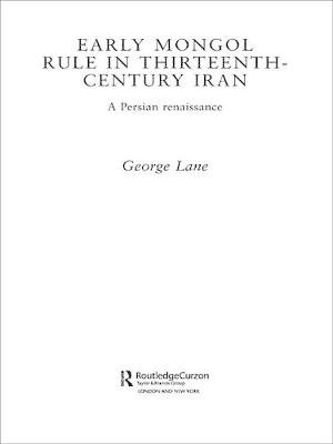 Early Mongol Rule in Thirteenth-Century Iran - A Persian Renaissance (Electronic book text): George E. Lane