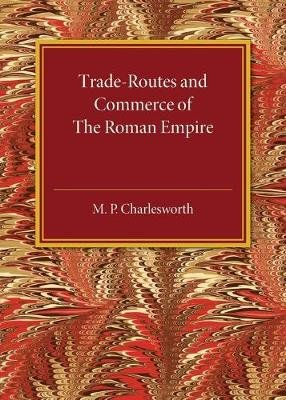 Trade-Routes and Commerce of the Roman Empire (Paperback): M.P. Charlesworth