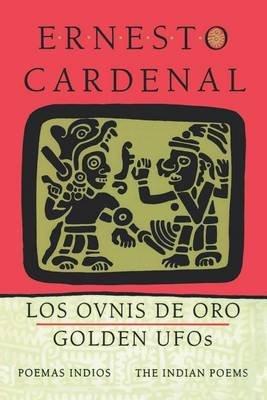 Golden UFOs - The Indian Poems - Los Ovnis de Oro - Poemas Indios (Hardcover): Ernesto Cardenal