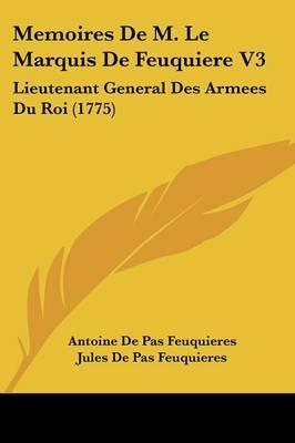 Memoires de M. Le Marquis de Feuquiere V3 - Lieutenant General Des Armees Du Roi (1775) (English, French, Paperback): Antoine...