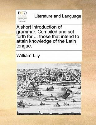 A Short Introduction of Grammar. Compiled and Set Forth for ... Those That Intend to Attain Knowledge of the Latin Tongue....