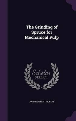 The Grinding of Spruce for Mechanical Pulp (Hardcover): John Herman Thickens