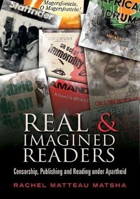 Real and imagined readers - Censorship, publishing and reading under apartheid (Paperback): Rachel Matteau Matsha