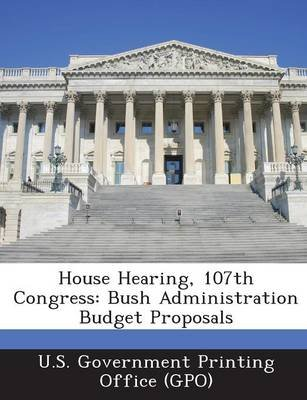 House Hearing, 107th Congress - Bush Administration Budget Proposals (Paperback): U. S. Government Printing Office (Gpo)