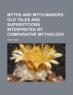 Myths and Myth-Makers; Old Tales and Superstitions Interpreted by Comparative Mythology (Paperback): John Fiske