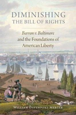 Diminishing the Bill of Rights - Barron V. Baltimore and the Foundations of American Liberty (Hardcover): William Davenport...