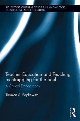 Teacher Education and Teaching as Struggling for the Soul - A Critical Ethnography (Electronic book text): Thomas S. Popkewitz