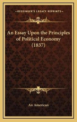 An Essay Upon the Principles of Political Economy (1837) (Hardcover): An American