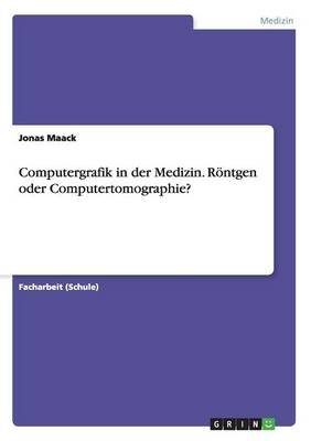 Computergrafik in Der Medizin. Rontgen Oder Computertomographie? (English, German, Paperback): Jonas Maack