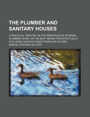 The Plumber and Sanitary Houses; A Practical Treatise on the Principles of Internal Plumbing Work, or the Best Means for...