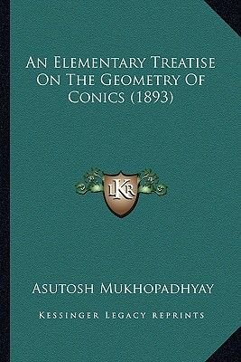 An Elementary Treatise on the Geometry of Conics (1893) (Paperback): Asutosh Mukhopadhyay