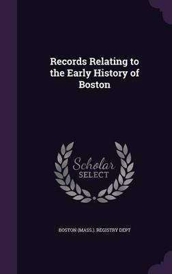Records Relating to the Early History of Boston (Hardcover): Boston (Mass .). Registry Dept