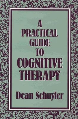 A Practical Guide to Cognitive Therapy (Hardcover): Dean Schuyler