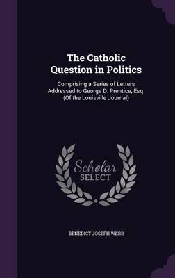 The Catholic Question in Politics - Comprising a Series of Letters Addressed to George D. Prentice, Esq. (of the Louisville...