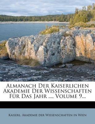 Almanach Der Kaiserlichen Akademie Der Wissenschaften Fur Das Jahr ..., Volume 9... (German, Paperback): Kaiserl Akademie Der...