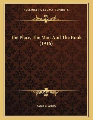 The Place, The Man And The Book (1916) (Paperback): Sarah B. Askew
