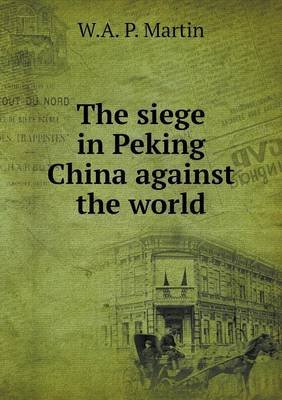 The Siege in Peking China Against the World (Paperback): W. A. P. Martin