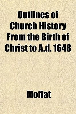 Outlines of Church History from the Birth of Christ to A.D. 1648 (Paperback): Moffat