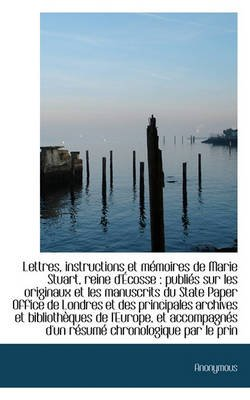 Lettres, Instructions Et M Moires de Marie Stuart, Reine D' Cosse - Publi?'s Sur Les Originaux Et Les (Paperback):...