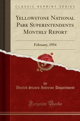 Yellowstone National Park Superintendents Monthly Report - February, 1954 (Classic Reprint) (Paperback): United States Interior...