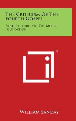 The Criticism of the Fourth Gospel - Eight Lectures on the Morse Foundation (Hardcover): William Sanday
