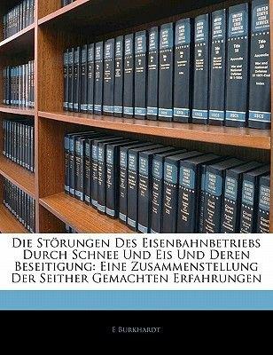 Die Storungen Des Eisenbahnbetriebs Durch Schnee Und Eis Und Deren Beseitigung - Eine Zusammenstellung Der Seither Gemachten...