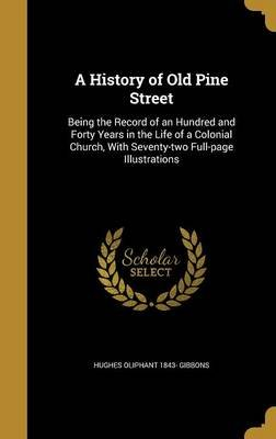 A History of Old Pine Street - Being the Record of an Hundred and Forty Years in the Life of a Colonial Church, with...