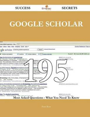 Google Scholar 195 Success Secrets - 195 Most Asked Questions on Google Scholar - What You Need to Know (Paperback): Peter Rose