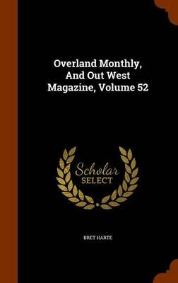 Overland Monthly, and Out West Magazine, Volume 52 (Hardcover): Bret Harte