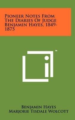 Pioneer Notes from the Diaries of Judge Benjamin Hayes, 1849-1875 (Hardcover): Benjamin Hayes