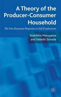 A Theory of the Producer-Consumer Household - The New Keynesian Perspective on Self-Employment (Hardcover): Yoshihiro Maruyama,...