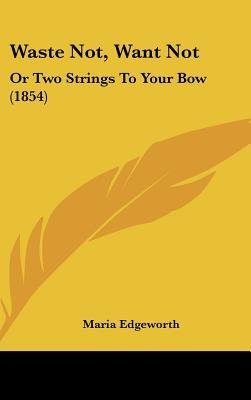 Waste Not, Want Not - Or Two Strings to Your Bow (1854) (Hardcover): Maria Edgeworth