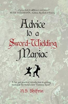 Advice to a Sword-Wielding Maniac - A Fun and Practical Introduction to Getting Started in the World's First Extreme Sport...