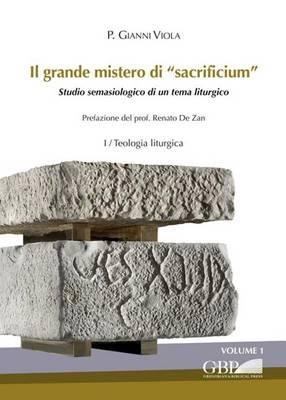 Il Grande Mistero Di 'Sacrificium' - Studio Semasiologico Di Un Tema Liturgico (I Teologia Liturgica + Il...