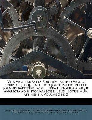 Vita Viglii AB Aytta Zuichemi AB Ipso Viglio Scripta, Ejusque, NEC Non Joachimi Hopperi Et Joannis Baptistae Tassii Opera...