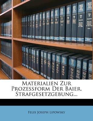 Materialien Zur Prozessform Der Baier. Strafgesetzgebung... (Paperback): Felix Joseph Lipowsky