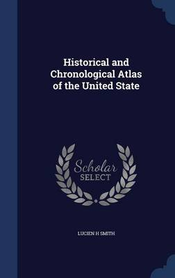 Historical and Chronological Atlas of the United State (Hardcover): Lucien H. Smith