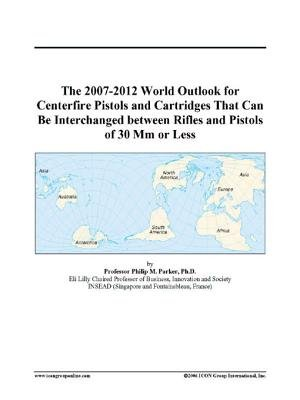 The 2007-2012 World Outlook for Centerfire Pistols and Cartridges That Can Be Interchanged Between Rifles and Pistols of 30 MM...