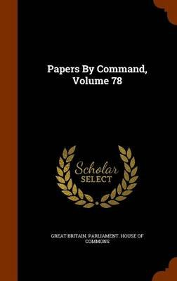 Papers by Command, Volume 78 (Hardcover): Great Britain. Parliament. House of Comm