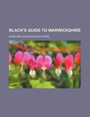 Black's Guide to Warwickshire (Paperback): Adam and Charles Black