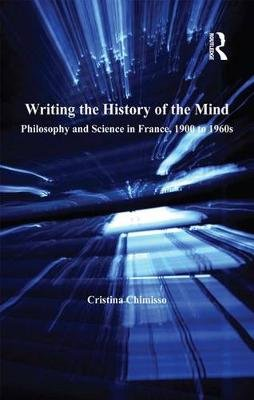 Writing the History of the Mind - Philosophy and Science in France, 1900 to 1960s (Electronic book text): Cristina Chimisso