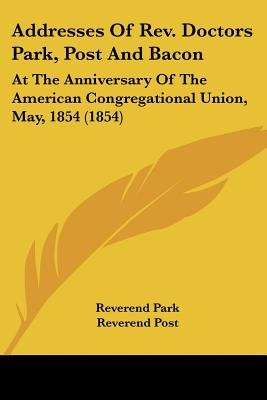Addresses of REV. Doctors Park, Post and Bacon - At the Anniversary of the American Congregational Union, May, 1854 (1854)...