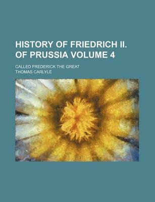 History of Friedrich II. of Prussia Volume 4; Called Frederick the Great (Paperback): Thomas Carlyle