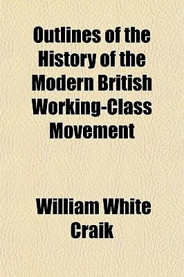 Outlines of the History of the Modern British Working-Class Movement (Paperback): William White Craik