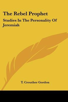 The Rebel Prophet - Studies in the Personality of Jeremiah (Paperback): T. Crouther Gordon