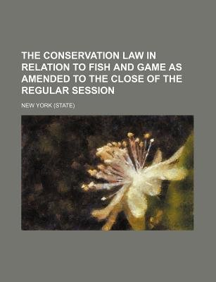 The Conservation Law in Relation to Fish and Game as Amended to the Close of the Regular Session (Paperback): New York