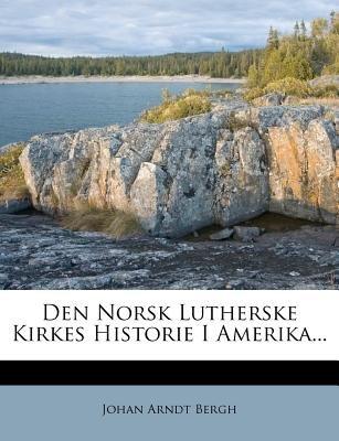 Den Norsk Lutherske Kirkes Historie I Amerika... (Danish, Paperback): Johan Arndt Bergh