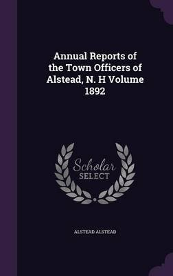 Annual Reports of the Town Officers of Alstead, N. H Volume 1892 (Hardcover): Alstead Alstead