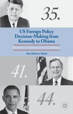 Us Foreign Policy Decision-Making from Kennedy to Obama: Responses to International Challenges (Electronic book text): Alex...