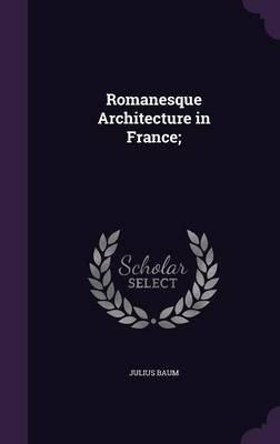 Romanesque Architecture in France; (Hardcover): Julius Baum
